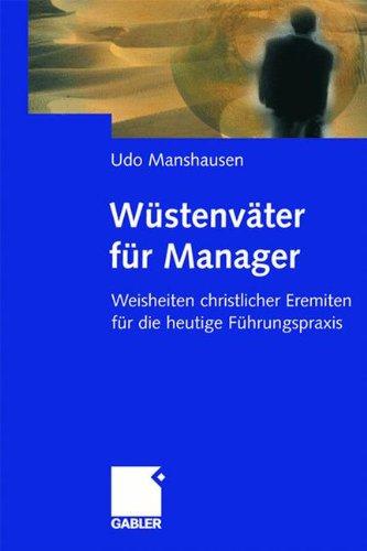 Wüstenväter für Manager: Weisheiten christlicher Eremiten für die heutige Führungspraxis