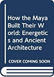 How the Maya Built Their World: Energetics and Ancient Architecture