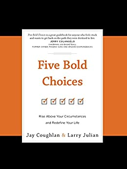 Five Bold Choices: Rise above Your Circumstances and Redefine Your Life by [Coughlan, Jay, Julian, Larry]