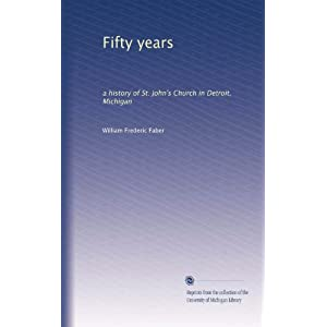 Fifty Years: A History Of St. John's Church In Detroit, Michigan William Frederic Faber