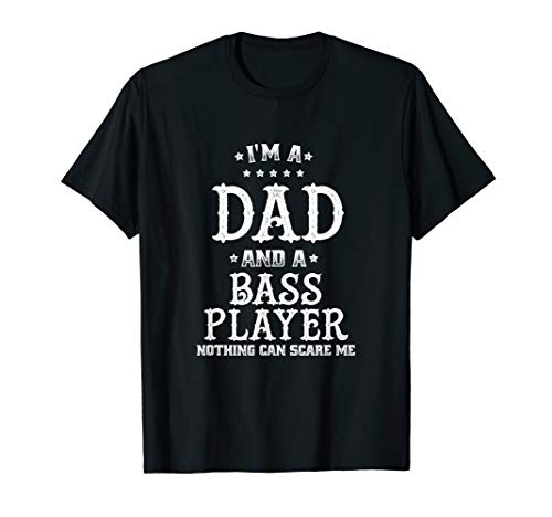 Mens I'm A Dad And A Bass Player Nothing Can Scare Me T-Shirt