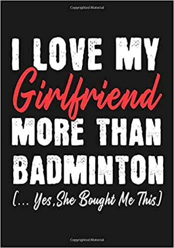 i love my girlfriend more than badminton yes she bought me