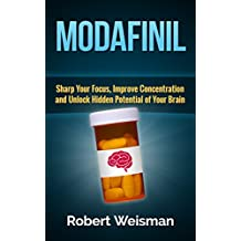 Modafinil: Sharp Your Focus, Improve Concentration and Unlock Hidden Potential of Your Brain (Strong Body, Smart Brain Book 3)