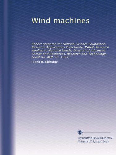 Wind machines: Report prepared for National Science Foundation, Research Applications Directorate, RANN-Research Applied to National Needs, Division ... and Technology, Grant no. AER-75-12937