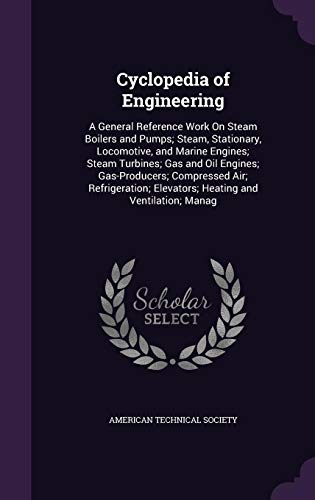 Cyclopedia of Engineering: A General Reference Work on Steam Boilers and Pumps; Steam, Stationary, Locomotive, and Marine Engines; Steam Turbines; Gas ... Elevators; Heating and Ventilation; Manag