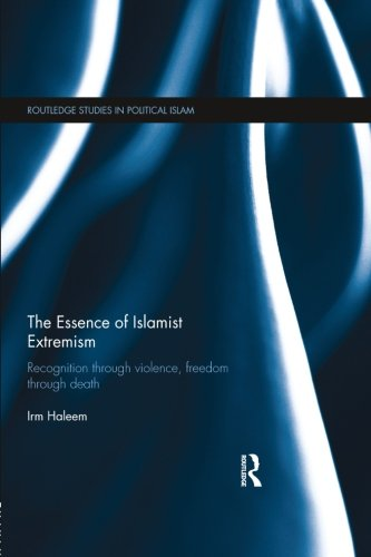 The Essence of Islamist Extremism: Recognition through Violence, Freedom through Death (Routledge Studies in Political Islam), by Irm Hale