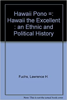 Hawaii Pono: An Ethnic and Political History by Lawrence H. Fuchs