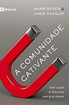 A Comunidade Cativante: onde o poder de Deus torna uma igreja atraente por [Dever, Mark, Dunlop, Jamie]