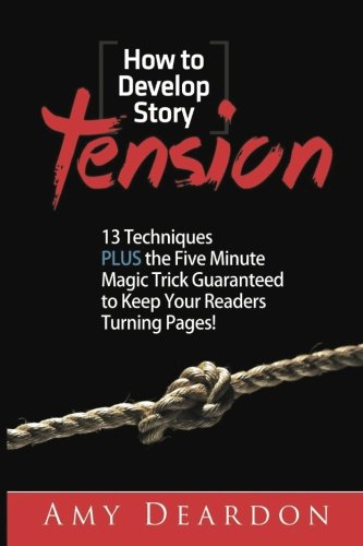 How to Develop Story Tension: 13 Techniques plus the Five Minute Magic Trick Guaranteed to Keep Your Readers Turning Pages (Great Ways to Write Your Novel) (Volume 1)