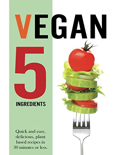 Vegan 5 Ingredients: Quick and easy, delicious, plant based recipes in 30 minutes or less