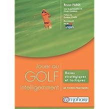 Jouer au golf intelligemment: Bases stratégiques et tactiques - 60 fiches pratiques (ARTICLES SANS C)