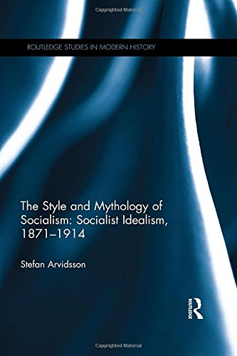Book cover from The Style and Mythology of Socialism: Socialist Idealism, 1871-1914 (Routledge Studies in Modern History) by Stefan Arvidsson