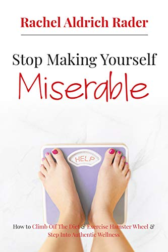 Stop Making Yourself Miserable: How To Climb Off The Diet And Exercise Hamster Wheel And Step Into Authentic Wellness