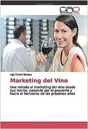Marketing del Vino: Una mirada al marketing del vino desde sus inicios, pasando por el presente y hacia el horizonte de los próximos años