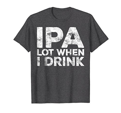 Mens IPA Lot When I Drink T-Shirt Funny Beer Lover Gift Shirt XL Dark Heather (Shirt Beer Mens)