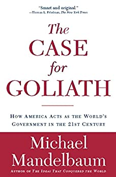 image for The Case for Goliath: How America Acts as the World's Government in the