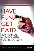 Have Fun, Get Paid: How to Make a Living with Your Creativity Front Cover