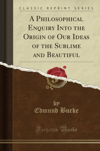 A Philosophical Enquiry Into the Origin of Our Ideas of the Sublime and Beautiful (Classic Reprint)