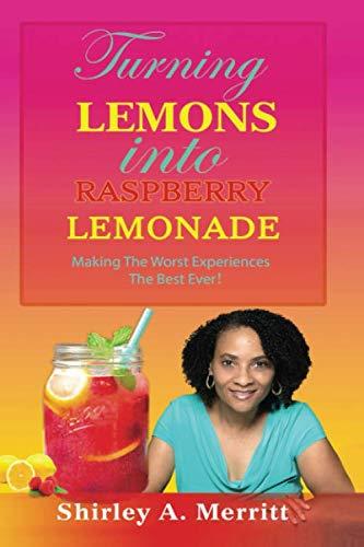 Turning Lemons Into Raspberry Lemonade: Making The Worst Experiences The Best Ever!