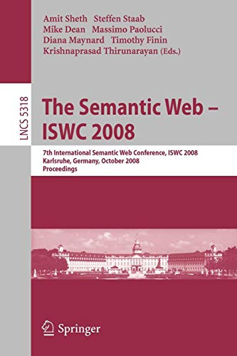 The Semantic Web - ISWC 2008: 7th International Semantic Web Conference, ISWC 2008, Karlsruhe, Germany, October 26-30, 2008, Proceedings (Lecture Notes in Computer Science)