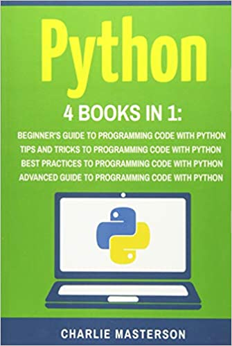 Python: 4 Books in 1: Beginners Guide Best Practices Tips and Tricks Advanced Guide to Programming Code with Python