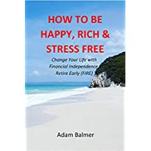 How to be Happy, Rich & Stress Free: Change Your Life with Financial Independence, Retire Early: FIRE