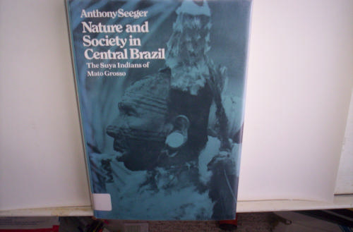 Nature and Society in Central Brazil: The Suya Indians of Mato Grosso (Harvard Studies in Cultural Anthropology)