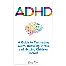 ADHD: A Guide to Cultivating Calm, Reducing Stress, and Helping Children Thrive!