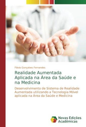 Realidade Aumentada Aplicada na Área da Saúde e na Medicina: Desenvolvimento de Sistema de Realidade Aumentada utilizando a Tecnologia Móvel aplicada na Área da Saúde e Medicina (Portuguese Edition)