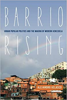 Barrio Rising: Urban Popular Politics and the Making of Modern Venezuela