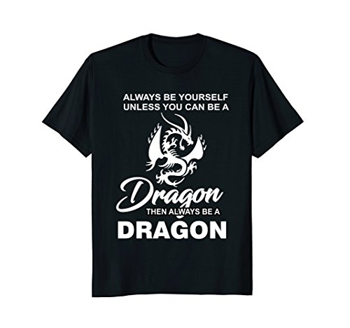 Always Be Yourself Unless You Can Be A Dragon T Shirt