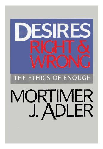Desires, Right and Wrong: The Ethics of Enough, Adler, Mortimer Jerome