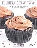 Healthier Chocolate Treats: Breakfasts, Snacks & Desserts for Every Chocoholic