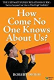 img - for How Come No One Knows About Us? The Ultimate Public Relations Guide: Tactics Anyone Can Use to Win High Visibility [Hardcover] Robert Deigh book / textbook / text book