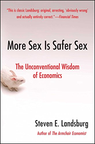More Sex Is Safer Sex: The Unconventional Wisdom of Economics by Steven E. Landsburg.pdf