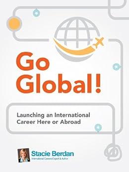 Go Global! Launching an International Career Here or Abroad by [Nevadomski Berdan, Stacie]