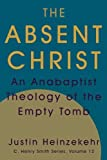 img - for The Absent Christ: An Anabaptist Theology of the Empty Tomb (C. Henry Smith Series) book / textbook / text book