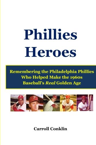 Philadelphia Phillies Connie Mack Stadium - Phillies Heroes: Remembering the Philadelphia Phillies Who Helped Make the 1960s Baseball's Real Golden Age