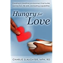 Hungry for Love: Creating a Mealtime Environment that Builds Connection, Life Skills, and Eating Capabilities
