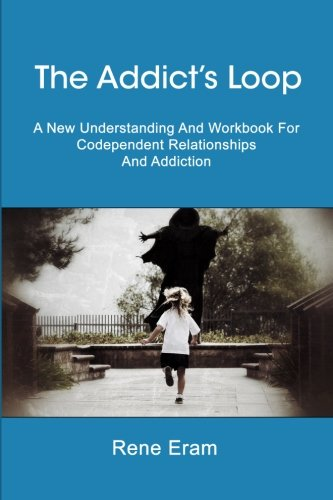 The Addict's Loop: A New Understanding And Workbook For Codependent Relationships And Addiction