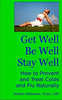 Get Well, Be Well, Stay Well: How to Prevent and Treat Colds and Flu Naturally by [Wittmann, William]