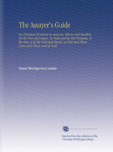 The Assayer's Guide: Or, Practical Directions to Assayers, Miners and Smelters, for the Tests and Assays, by Heat and by Wet Processes, of the Ores of ... and Silver Coins and Alloys, and of Coal, ()