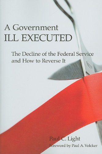 A Government Ill Executed: The Decline of the Federal Service and How to Reverse It