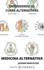 MEDICINA ALTERNATIVA: ENTENDENDO AS CURAS ALTERNATIVAS
