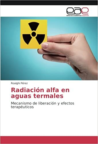 Radiación alfa en aguas termales: Mecanismo de liberación y efectos terapéuticos: Amazon.es: Roalghi Pérez: Libros