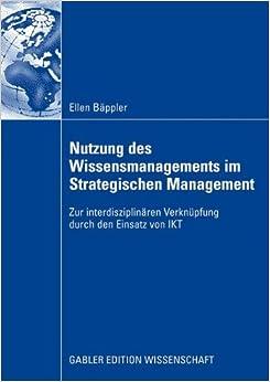 Nutzung des Wissensmanagements im Strategischen Management: Zur interdisziplinären Verknüpfung durch den Einsatz von IKT (German Edition)