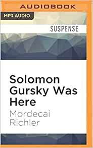 a review of solomon gursky was here a novel by mordecai richler The canadian mordecai richler's last novel barney's version, published in 1997 and repackaged now to tie in with the new film, is an unflinching portrait of a man in decline barney panofsky is.