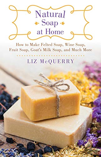 - Natural Soap at Home: How to Make Felted Soap, Wine Soap, Fruit Soap, Goat's Milk Soap, and Much More