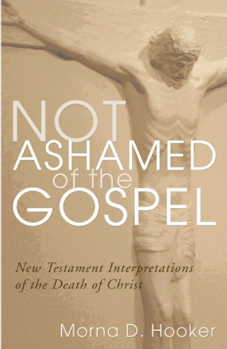 Not Ashamed of the Gospel: New Testament Interpretations of the Death of Christ
