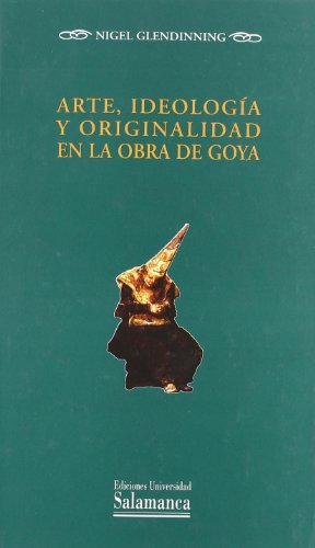 Descargar Libro Arte, Ideología Y Originalidad En La Obra De Goya Nigel Glendinning